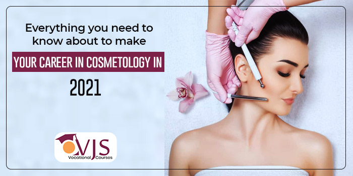 Everything you need to know about to make your career in cosmetology in 2021